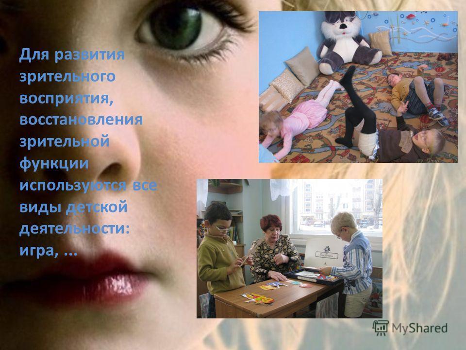 Для развития зрительного восприятия, восстановления зрительной функции используются все виды детской деятельности: игра,...