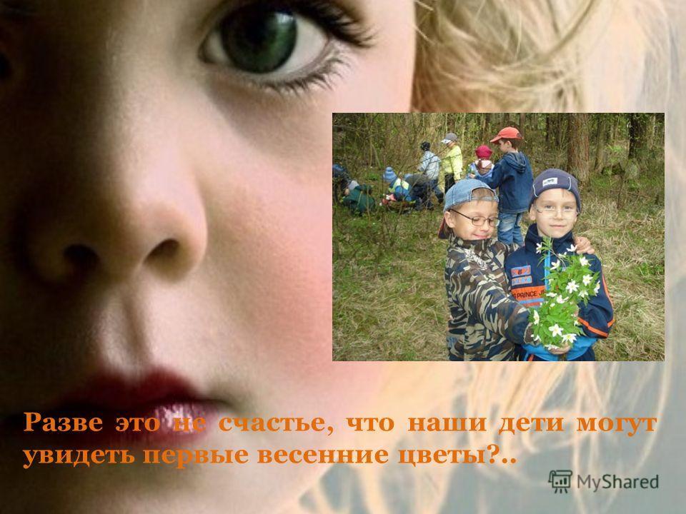 Разве это не счастье, что наши дети могут увидеть первые весенние цветы?..