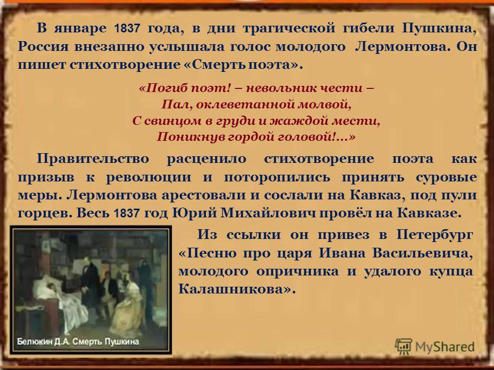 В январе 1837 года, в дни трагической гибели Пушкина, Россия внезапно услышала голос молодого Лермонтова. Он пишет стихотворение «Смерть поэта». «Погиб поэт! – невольник чести – Пал, оклеветанной молвой, С свинцом в груди и жаждой мести, Поникнув гор