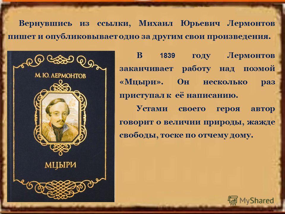 В 1839 году Лермонтов заканчивает работу над поэмой «Мцыри». Он несколько раз приступал к её написанию. Устами своего героя автор говорит о величии природы, жажде свободы, тоске по отчему дому. Вернувшись из ссылки, Михаил Юрьевич Лермонтов пишет и о