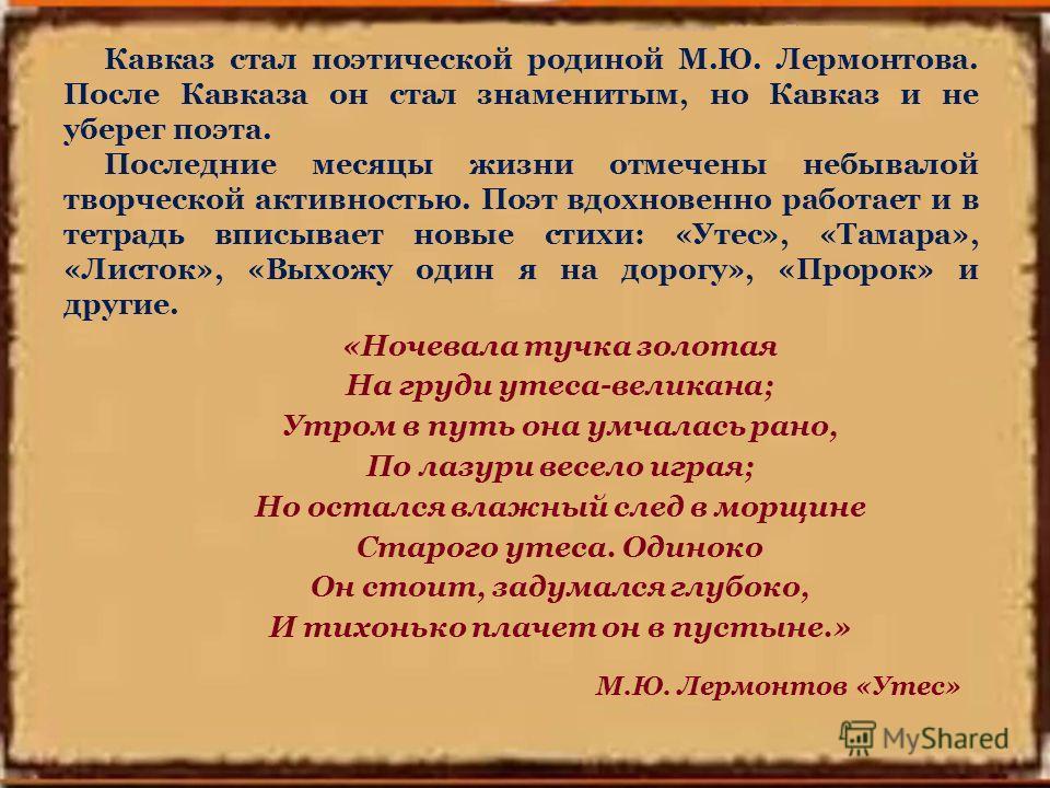 Кавказ стал поэтической родиной М.Ю. Лермонтова. После Кавказа он стал знаменитым, но Кавказ и не уберег поэта. Последние месяцы жизни отмечены небывалой творческой активностью. Поэт вдохновенно работает и в тетрадь вписывает новые стихи: «Утес», «Та