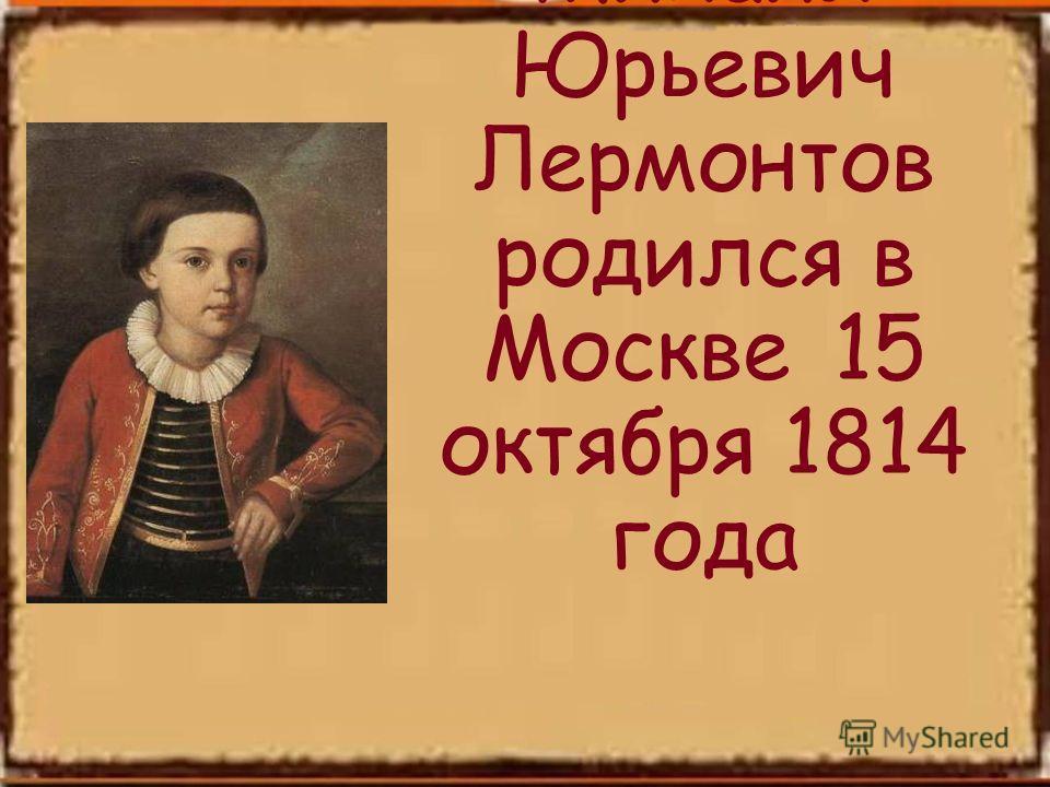 Михаил Юрьевич Лермонтов родился в Москве 15 октября 1814 года
