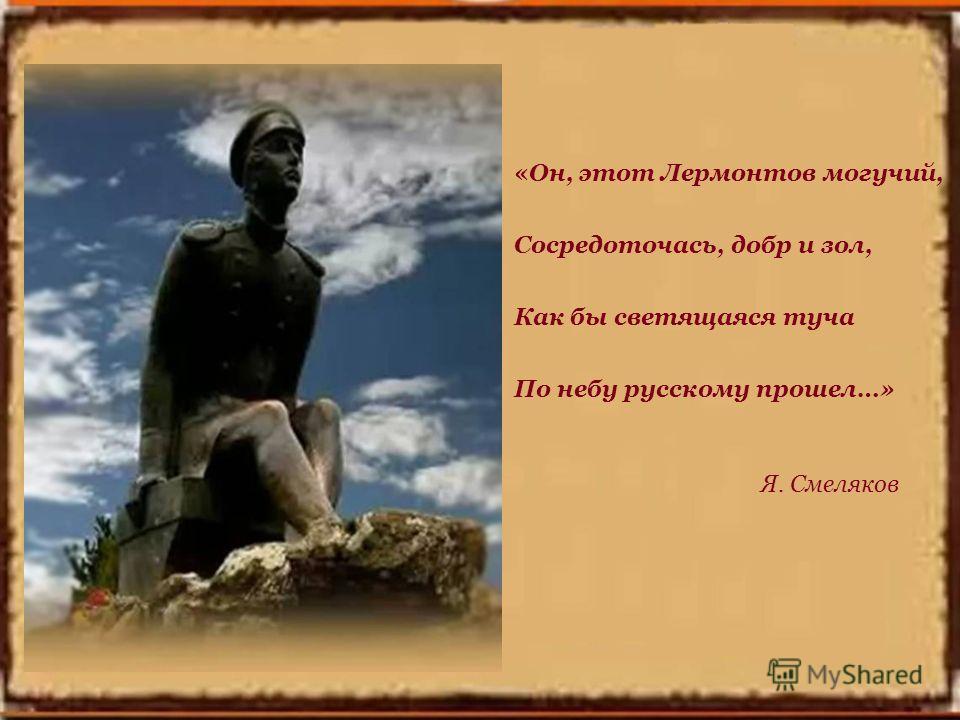 «Он, этот Лермонтов могучий, Сосредоточась, добр и зол, Как бы светящаяся туча По небу русскому прошел…» Я. Смеляков