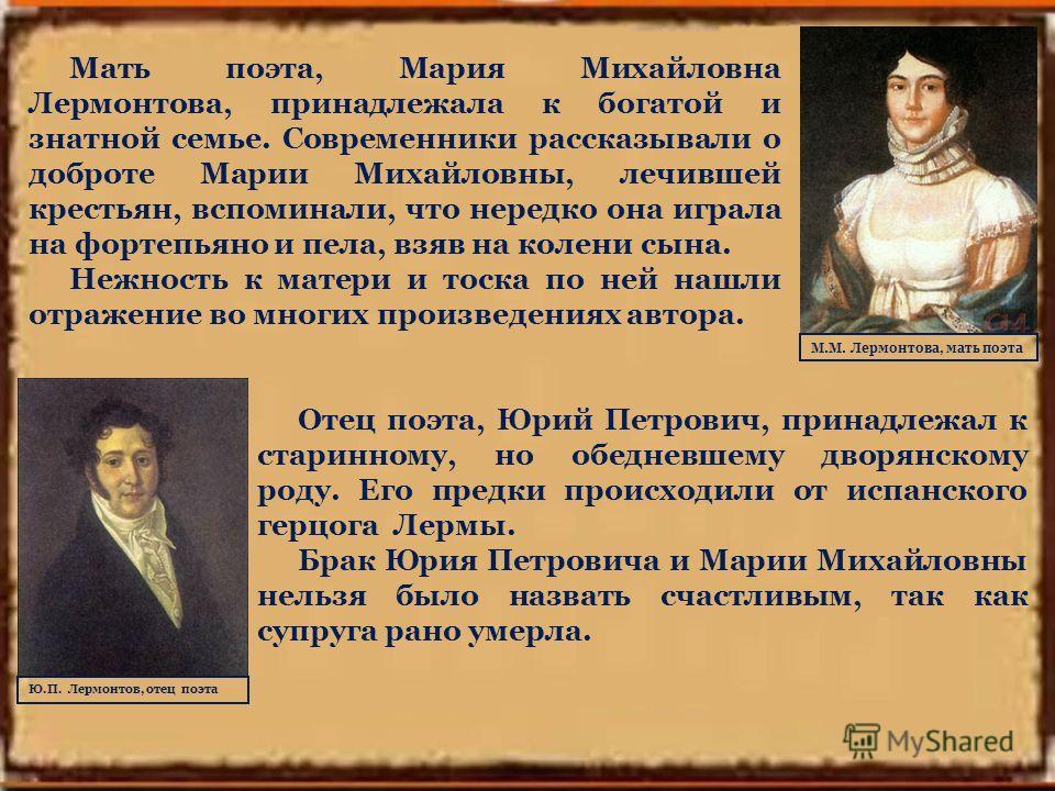 Мать поэта, Мария Михайловна Лермонтова, принадлежала к богатой и знатной семье. Современники рассказывали о доброте Марии Михайловны, лечившей крестьян, вспоминали, что нередко она играла на фортепьяно и пела, взяв на колени сына. Нежность к матери