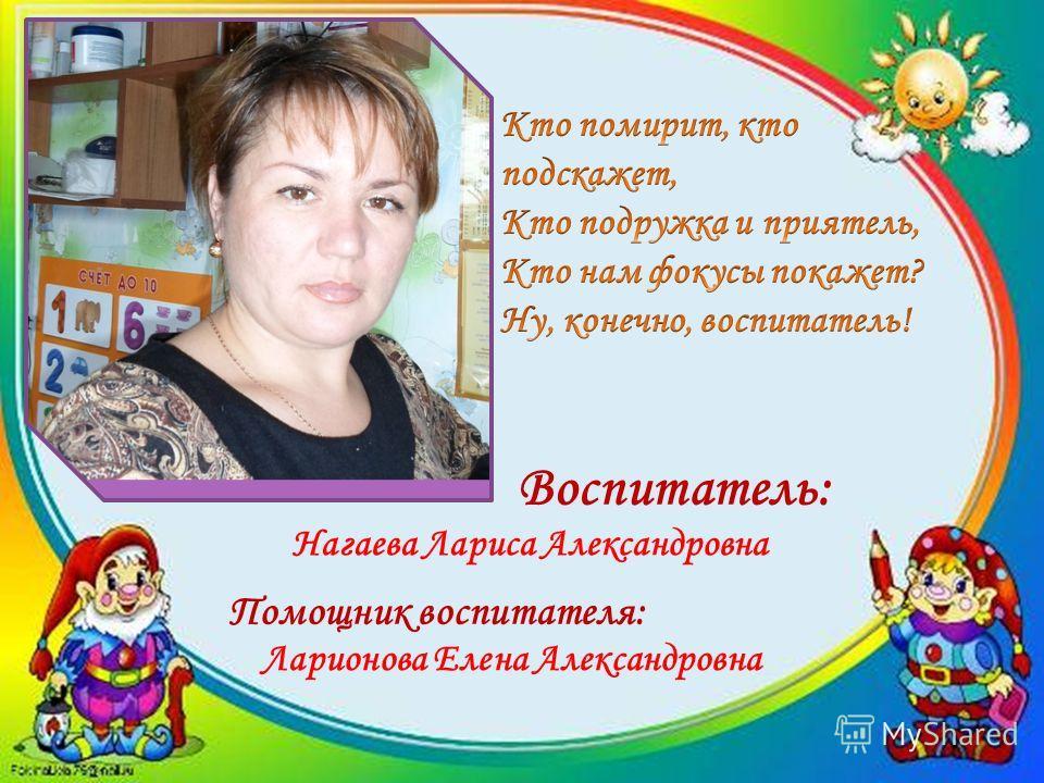 Воспитатель: Нагаева Лариса Александровна Помощник воспитателя: Ларионова Елена Александровна