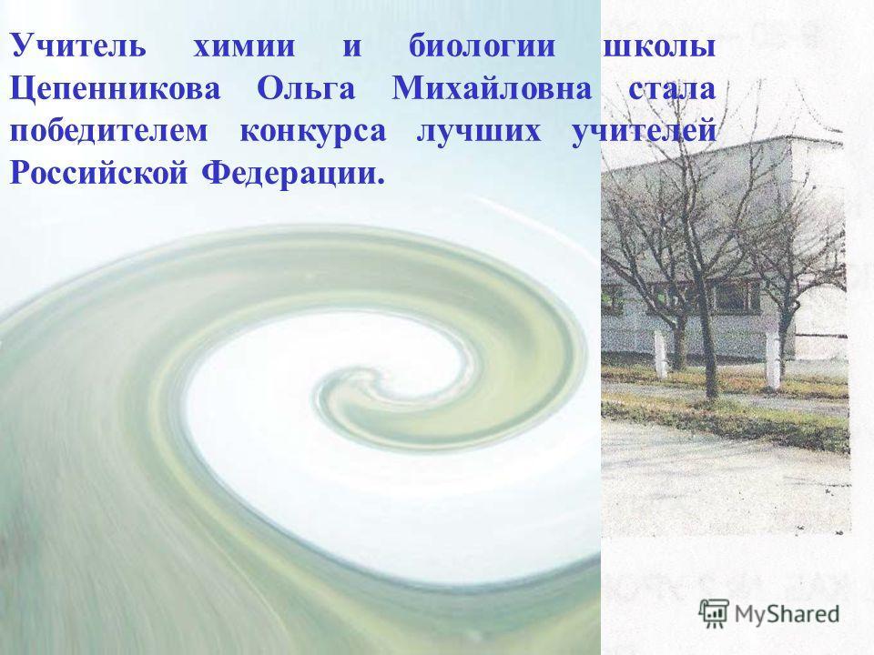 Учитель химии и биологии школы Цепенникова Ольга Михайловна стала победителем конкурса лучших учителей Российской Федерации.