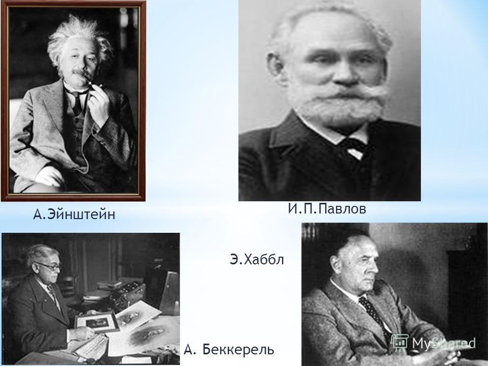 И.П.Павлов А.Эйнштейн А. Беккерель Э.Хаббл