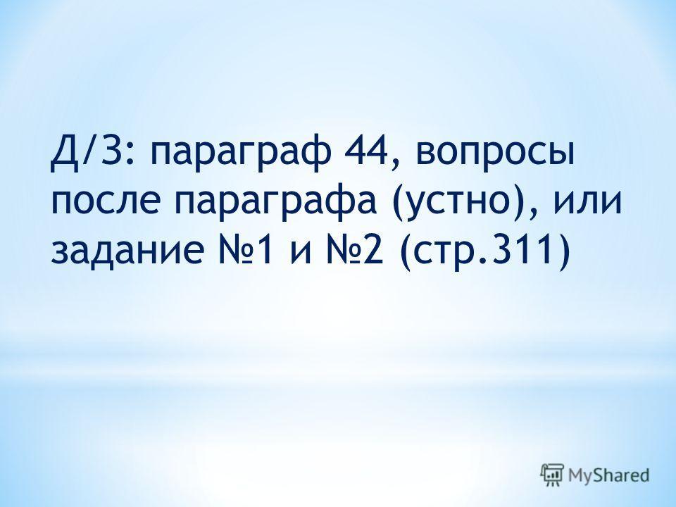 Д/З: параграф 44, вопросы после параграфа (устно), или задание 1 и 2 (стр.311)