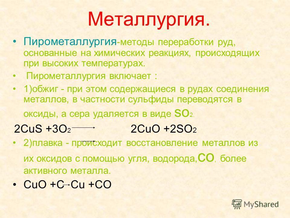 Металлургия. Пирометаллургия -методы переработки руд, основанные на химических реакциях, происходящих при высоких температурах. Пирометаллургия включает : 1)обжиг - при этом содержащиеся в рудах соединения металлов, в частности сульфиды переводятся в