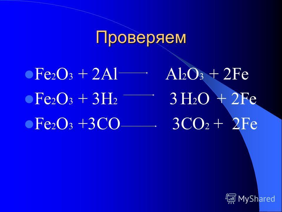 Проверяем Fe 2 O 3 + 2Al Al 2 O 3 + 2Fe Fe 2 O 3 + 3H 2 3 H 2 O + 2Fe Fe 2 O 3 +3CO 3CO 2 + 2Fe