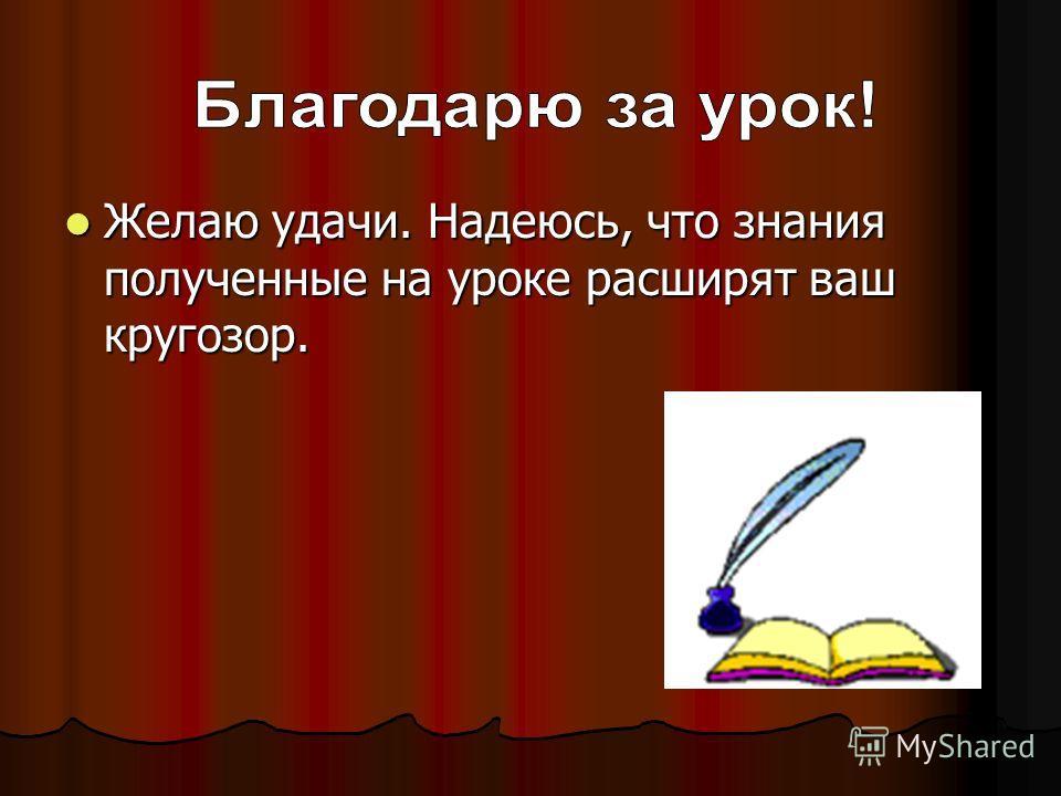 Желаю удачи. Надеюсь, что знания полученные на уроке расширят ваш кругозор.