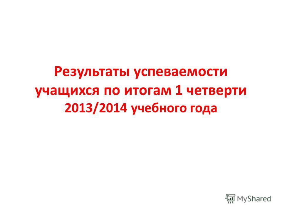 Результаты успеваемости учащихся по итогам 1 четверти 2013/2014 учебного года