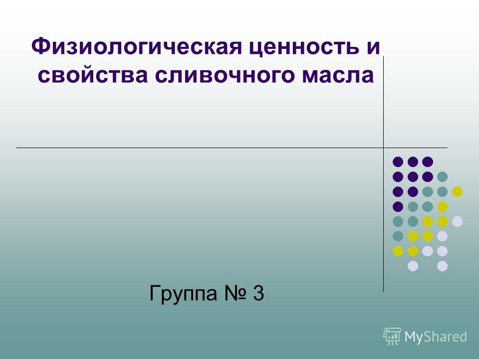 Физиологическая ценность и свойства сливочного масла Группа 3