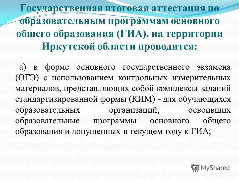 Государственная итоговая аттестация по образовательным программам основного общего образования (ГИА), на территории Иркутской области проводится: а) в форме основного государственного экзамена (ОГЭ) с использованием контрольных измерительных материал