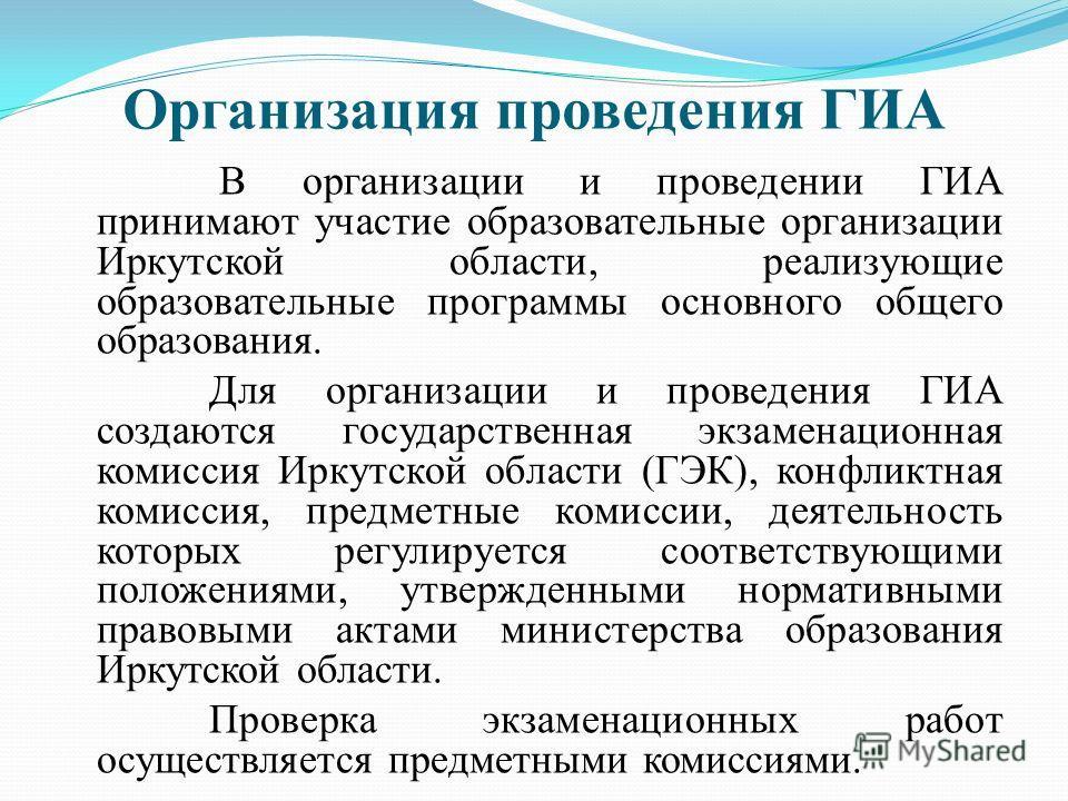 Организация проведения ГИА В организации и проведении ГИА принимают участие образовательные организации Иркутской области, реализующие образовательные программы основного общего образования. Для организации и проведения ГИА создаются государственная