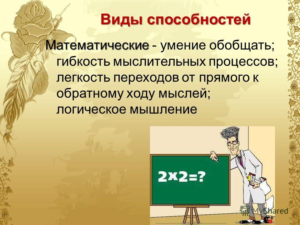 Виды способностей Математические Математические - умение обобщать; гибкость мыслительных процессов; легкость переходов от прямого к обратному ходу мыслей; логическое мышление
