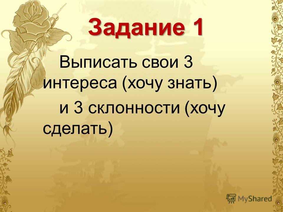 Задание 1 Выписать свои 3 интереса (хочу знать) и 3 склонности (хочу сделать)