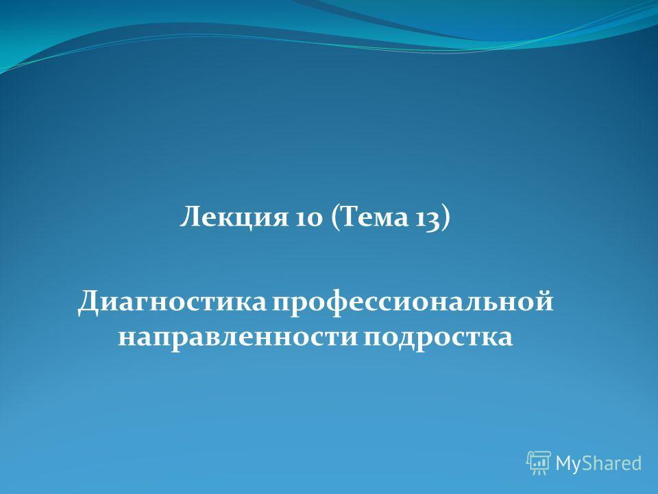 Лекция 10 (Тема 13) Диагностика профессиональной направленности подростка