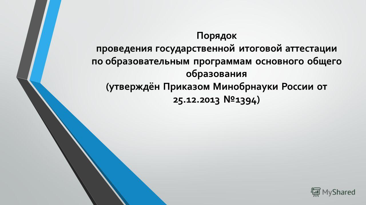 Порядок проведения государственной итоговой аттестации по образовательным программам основного общего образования (утверждён Приказом Минобрнауки России от 25.12.2013 1394)