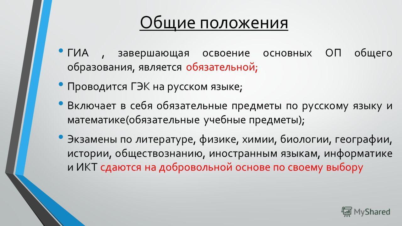 Общие положения ГИА, завершающая освоение основных ОП общего образования, является обязательной; Проводится ГЭК на русском языке; Включает в себя обязательные предметы по русскому языку и математике(обязательные учебные предметы); Экзамены по литерат