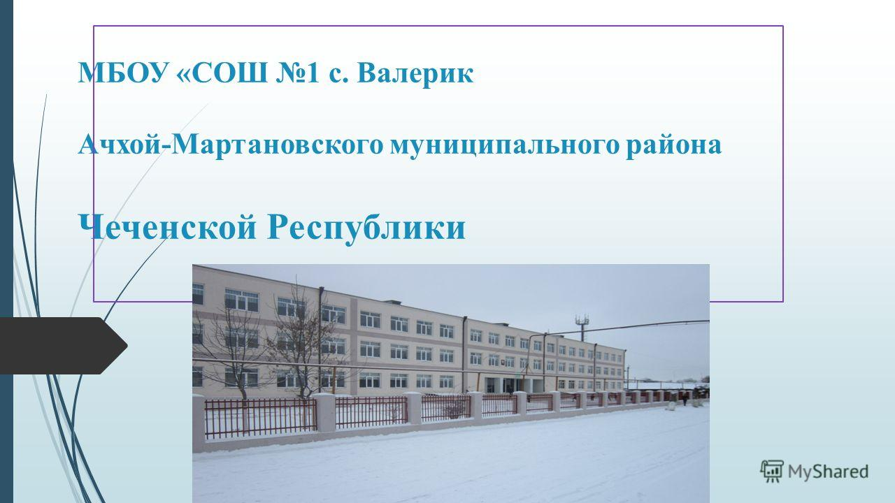 МБОУ «СОШ 1 с. Валерик Ачхой-Мартановского муниципального района Чеченской Республики