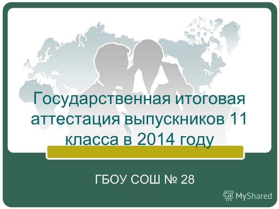 Государственная итоговая аттестация выпускников 11 класса в 2014 году ГБОУ СОШ 28