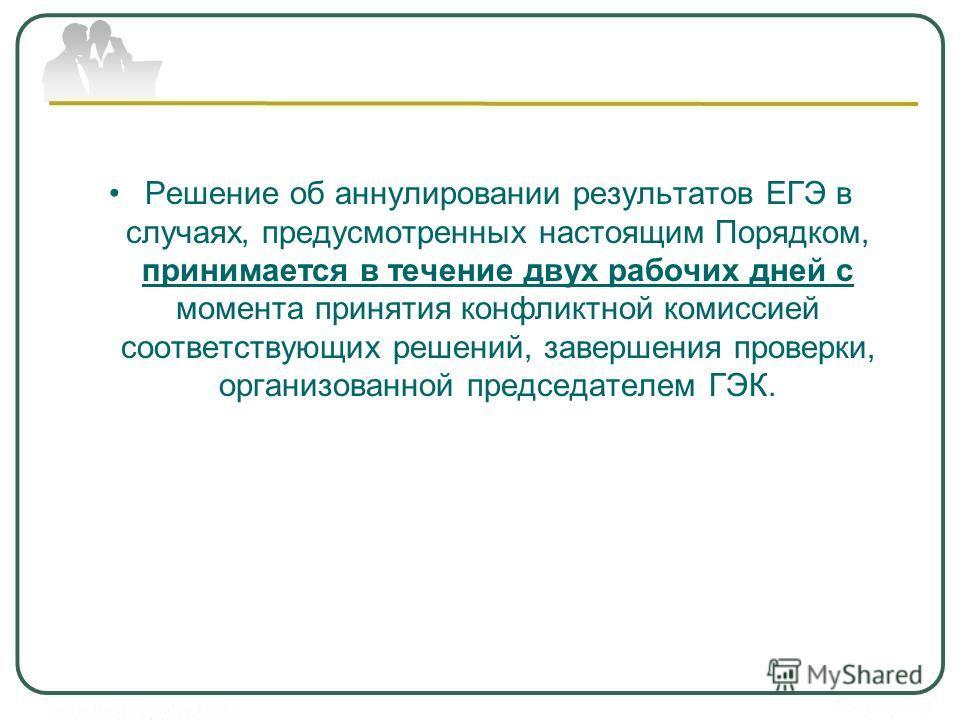 Решение об аннулировании результатов ЕГЭ в случаях, предусмотренных настоящим Порядком, принимается в течение двух рабочих дней с момента принятия конфликтной комиссией соответствующих решений, завершения проверки, организованной председателем ГЭК.