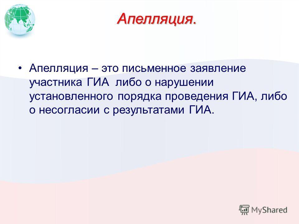 Апелляция. Апелляция – это письменное заявление участника ГИА либо о нарушении установленного порядка проведения ГИА, либо о несогласии с результатами ГИА.
