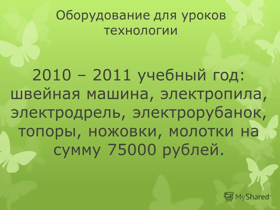 Оборудование для уроков технологии 2010 – 2011 учебный год: швейная машина, электропила, электродрель, электрорубанок, топоры, ножовки, молотки на сумму 75000 рублей.