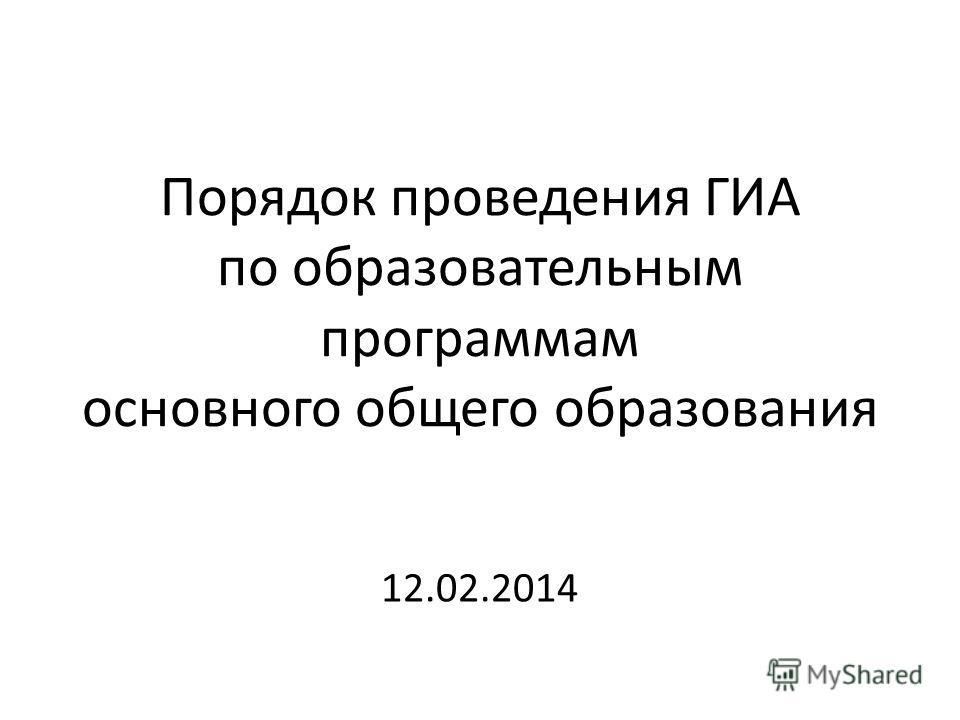 Порядок проведения ГИА по образовательным программам основного общего образования 12.02.2014