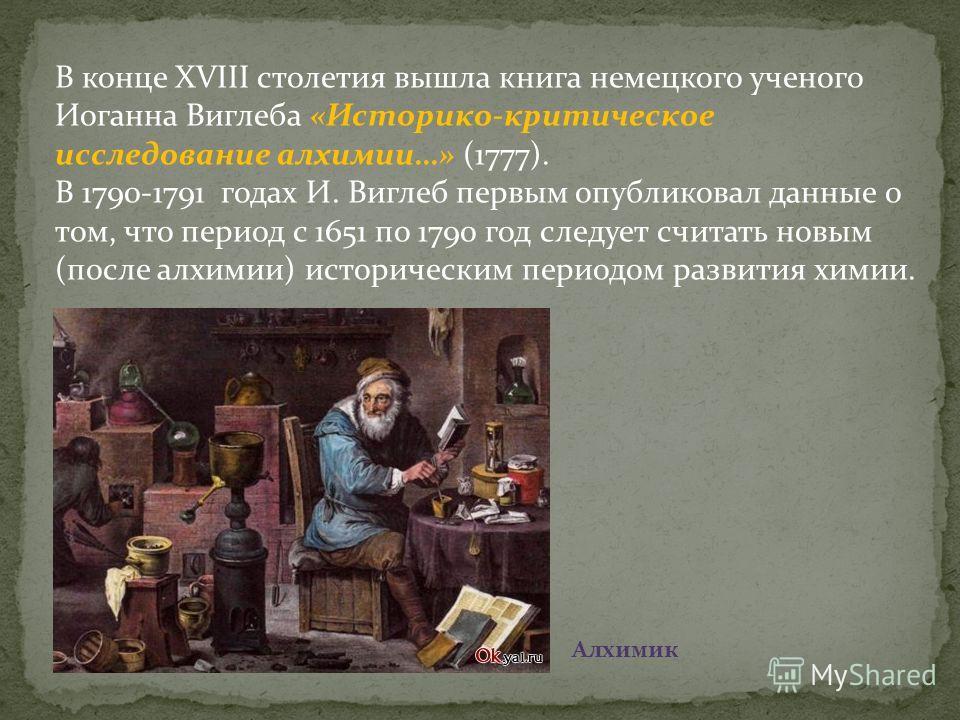В конце XVIII столетия вышла книга немецкого ученого Иоганна Виглеба «Историко-критическое исследование алхимии…» (1777). В 1790-1791 годах И. Виглеб первым опубликовал данные о том, что период с 1651 по 1790 год следует считать новым (после алхимии)