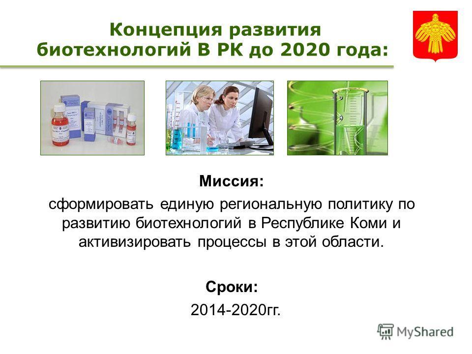 Концепция развития биотехнологий В РК до 2020 года: Миссия: сформировать единую региональную политику по развитию биотехнологий в Республике Коми и активизировать процессы в этой области. Сроки: 2014-2020 гг.