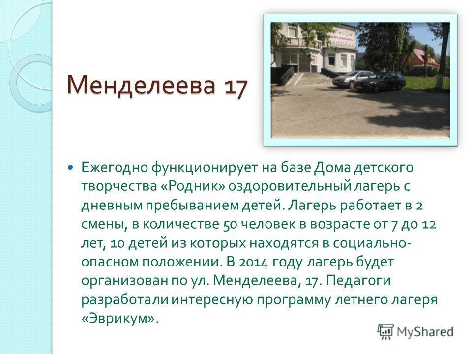 Менделеева 17 Ежегодно функционирует на базе Дома детского творчества « Родник » оздоровительный лагерь с дневным пребыванием детей. Лагерь работает в 2 смены, в количестве 50 человек в возрасте от 7 до 12 лет, 10 детей из которых находятся в социаль