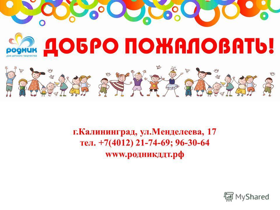 г.Калининград, ул.Менделеева, 17 тел. +7(4012) 21-74-69; 96-30-64 www.родникддт.рф