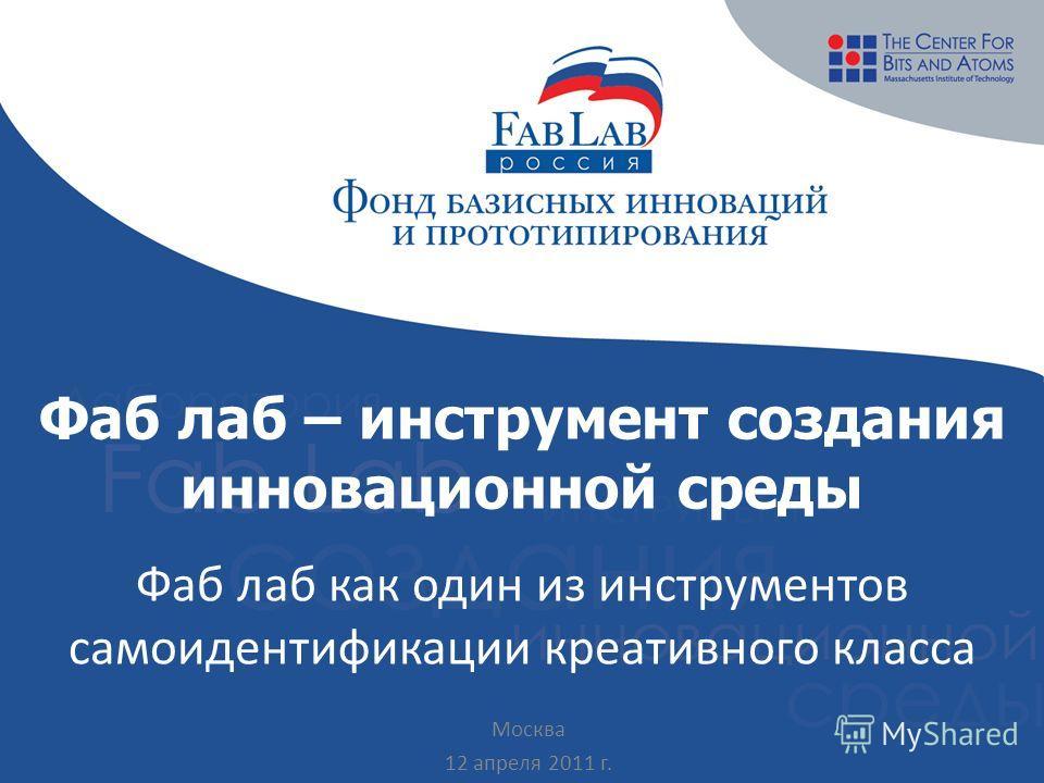 Фаб лаб – инструмент создания инновационной среды Фаб лаб как один из инструментов самоидентификации креативного класса Москва 12 апреля 2011 г.