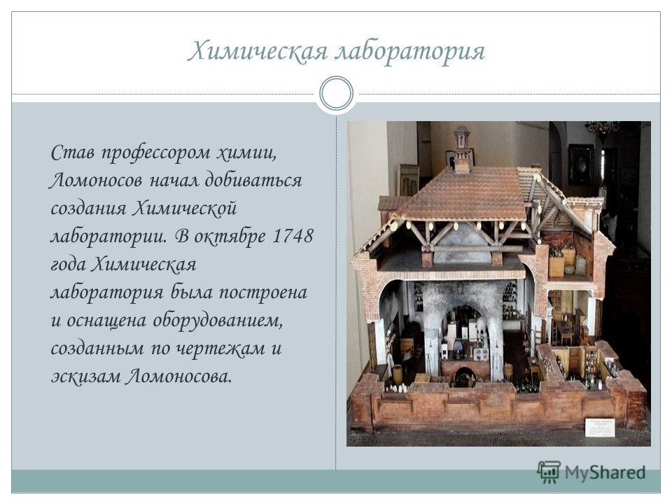 Химическая лаборатория Став профессором химии, Ломоносов начал добиваться создания Химической лаборатории. В октябре 1748 года Химическая лаборатория была построена и оснащена оборудованием, созданным по чертежам и эскизам Ломоносова.