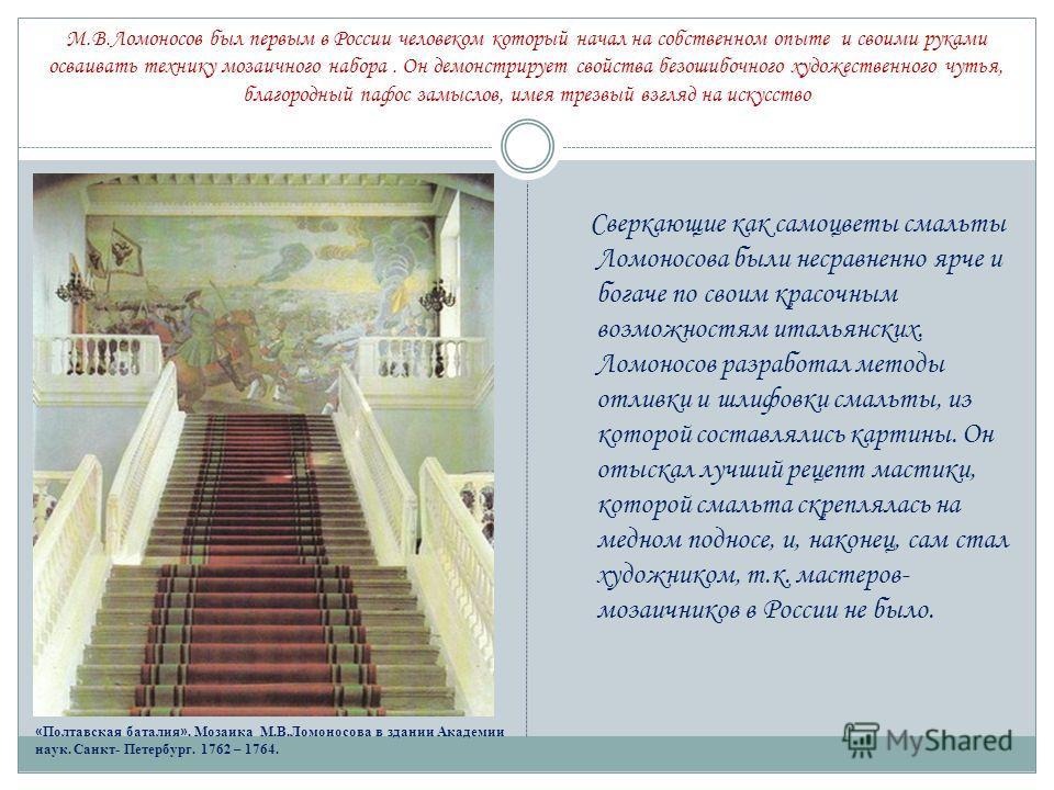 М.В.Ломоносов был первым в России человеком который начал на собственном опыте и своими руками осваивать технику мозаичного набора. Он демонстрирует свойства безошибочного художественного чутья, благородный пафос замыслов, имея трезвый взгляд на иску