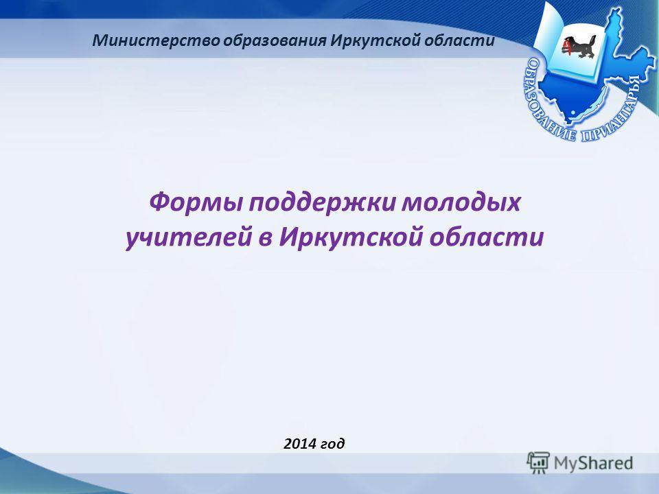 Министерство образования Иркутской области Формы поддержки молодых учителей в Иркутской области 2014 год