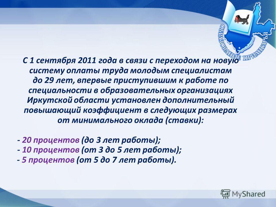 С 1 сентября 2011 года в связи с переходом на новую систему оплаты труда молодым специалистам до 29 лет, впервые приступившим к работе по специальности в образовательных организациях Иркутской области установлен дополнительный повышающий коэффициент