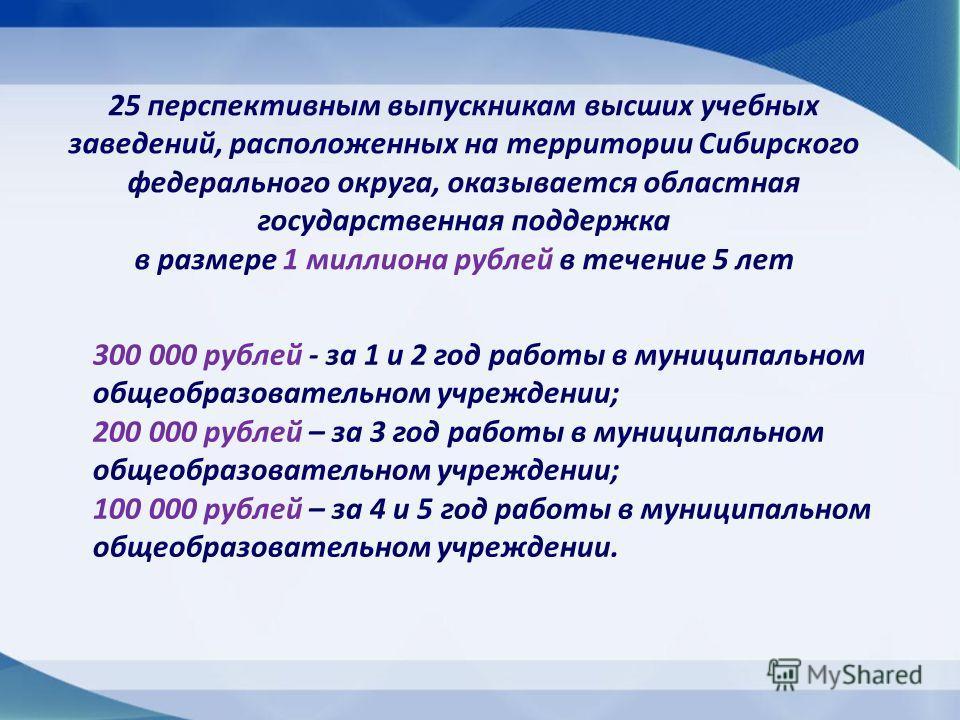 25 перспективным выпускникам высших учебных заведений, расположенных на территории Сибирского федерального округа, оказывается областная государственная поддержка в размере 1 миллиона рублей в течение 5 лет 300 000 рублей - за 1 и 2 год работы в муни