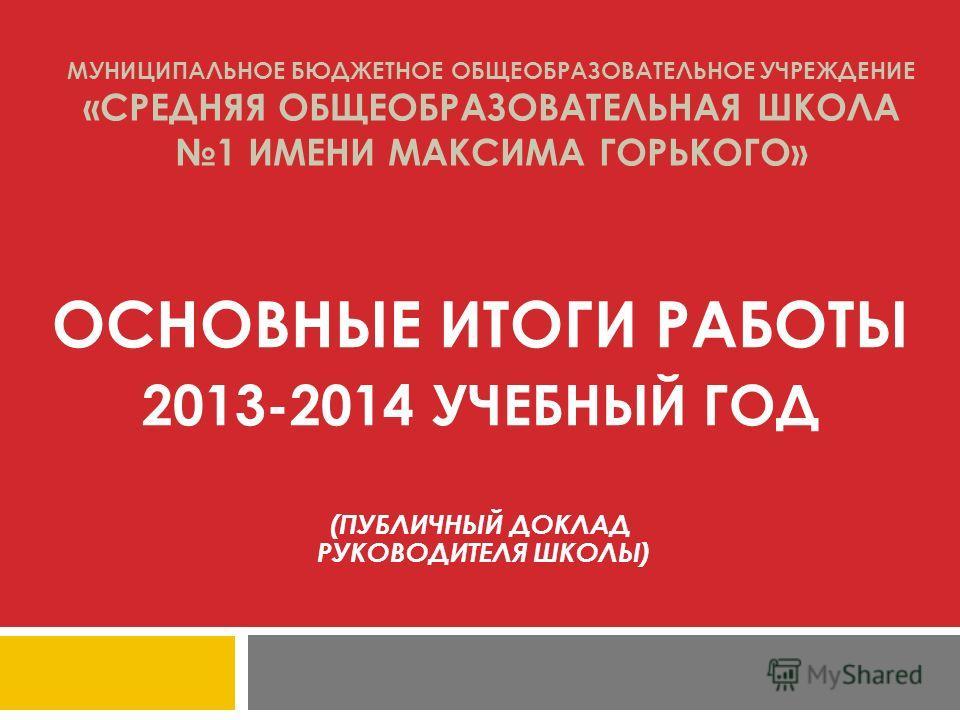 МУНИЦИПАЛЬНОЕ БЮДЖЕТНОЕ ОБЩЕОБРАЗОВАТЕЛЬНОЕ УЧРЕЖДЕНИЕ «СРЕДНЯЯ ОБЩЕОБРАЗОВАТЕЛЬНАЯ ШКОЛА 1 ИМЕНИ МАКСИМА ГОРЬКОГО» ОСНОВНЫЕ ИТОГИ РАБОТЫ 2013-2014 УЧЕБНЫЙ ГОД (ПУБЛИЧНЫЙ ДОКЛАД РУКОВОДИТЕЛЯ ШКОЛЫ)