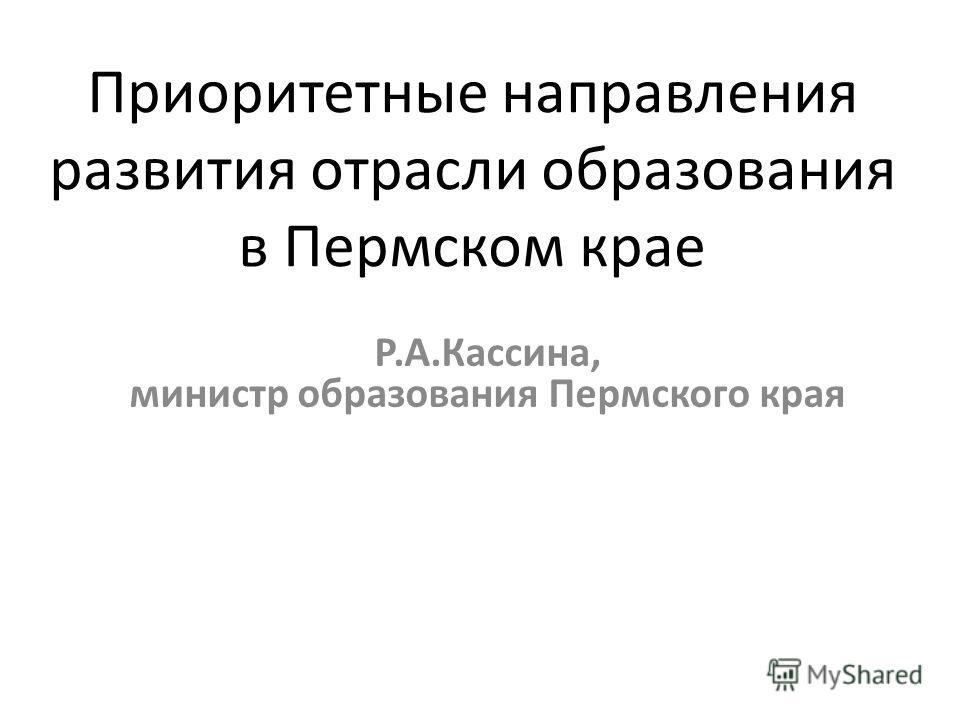 Приоритетные направления развития отрасли образования в Пермском крае Р.А.Кассина, министр образования Пермского края