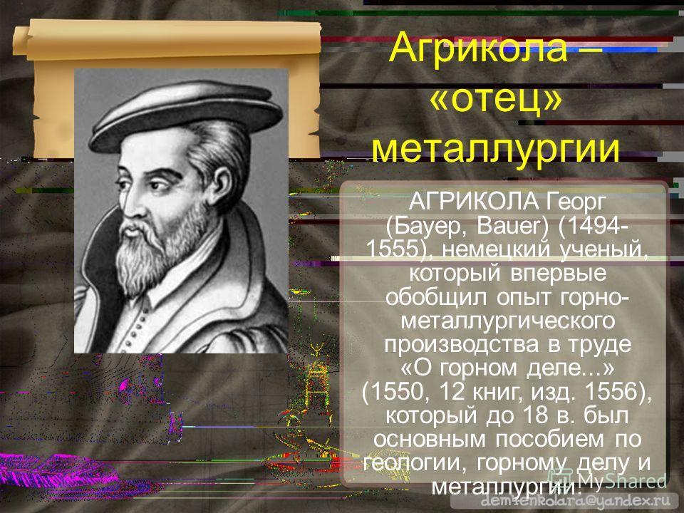 АГРИКОЛА Георг (Бауер, Bauer) (1494- 1555), немецкий ученый, который впервые обобщил опыт горно- металлургического производства в труде «О горном деле...» (1550, 12 книг, изд. 1556), который до 18 в. был основным пособием по геологии, горному делу и