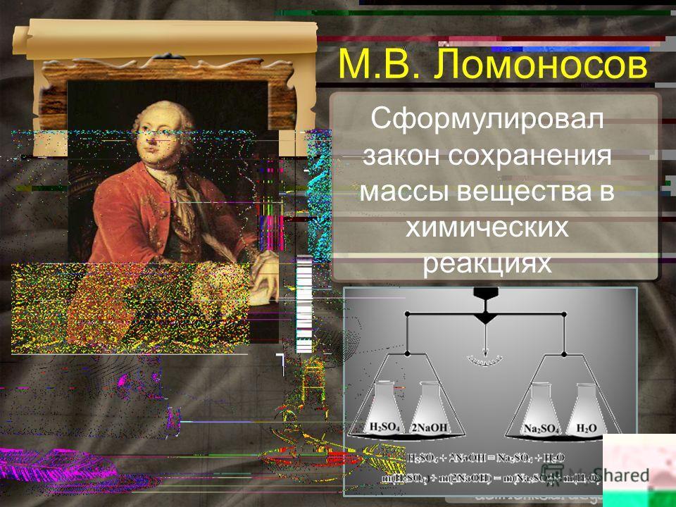 Сформулировал закон сохранения массы вещества в химических реакциях М.В. Ломоносов