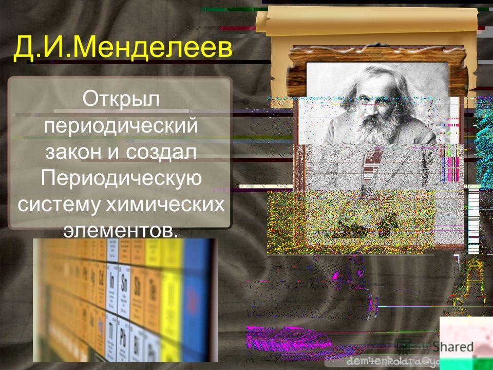Открыл периодический закон и создал Периодическую систему химических элементов. Д.И.Менделеев