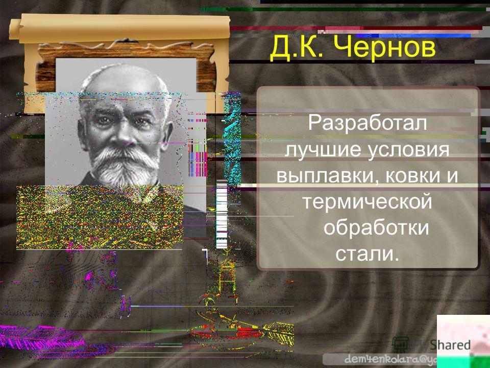Разработал лучшие условия выплавки, ковки и термической обработки стали. Д.К. Чернов