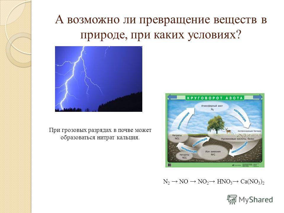 А возможно ли превращение веществ в природе, при каких условиях? При грозовых разрядах в почве может образоваться нитрат кальция. N 2 NO NO 2 HNO 3 Ca(NO 3 ) 2
