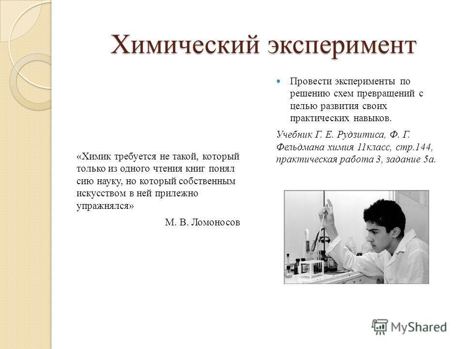 Химический эксперимент «Химик требуется не такой, который только из одного чтения книг понял сию науку, но который собственным искусством в ней прилежно упражнялся» М. В. Ломоносов Провести эксперименты по решению схем превращений с целью развития св
