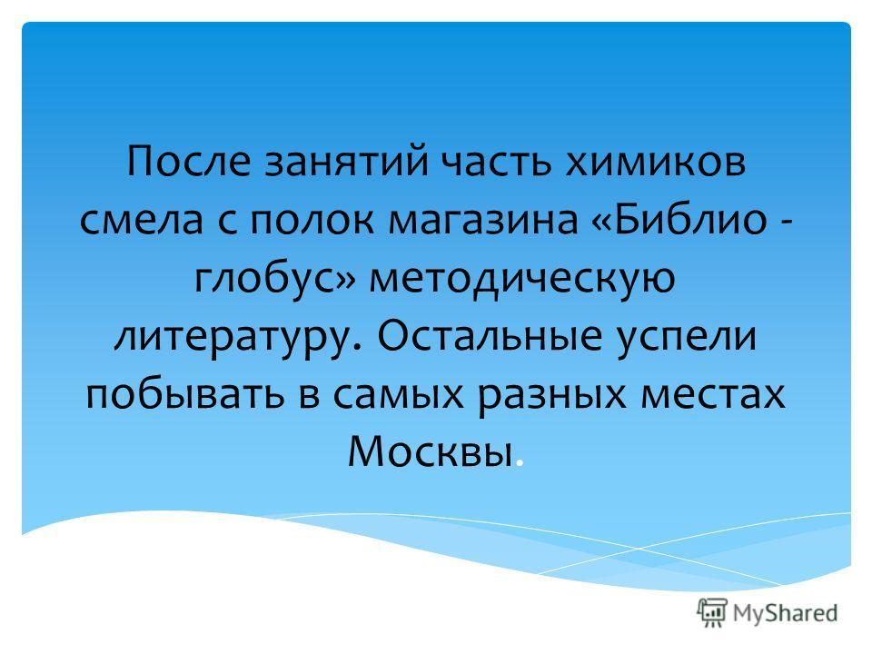 После занятий часть химиков смела с полок магазина «Библио - глобус» методическую литературу. Остальные успели побывать в самых разных местах Москвы.