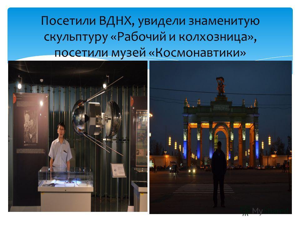 Посетили ВДНХ, увидели знаменитую скульптуру «Рабочий и колхозница», посетили музей «Космонавтики»